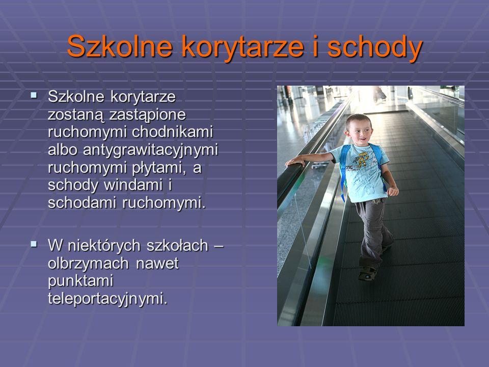 Szkolne korytarze i schody Szkolne korytarze zostaną zastąpione ruchomymi chodnikami albo antygrawitacyjnymi ruchomymi płytami, a schody windami i schodami ruchomymi.