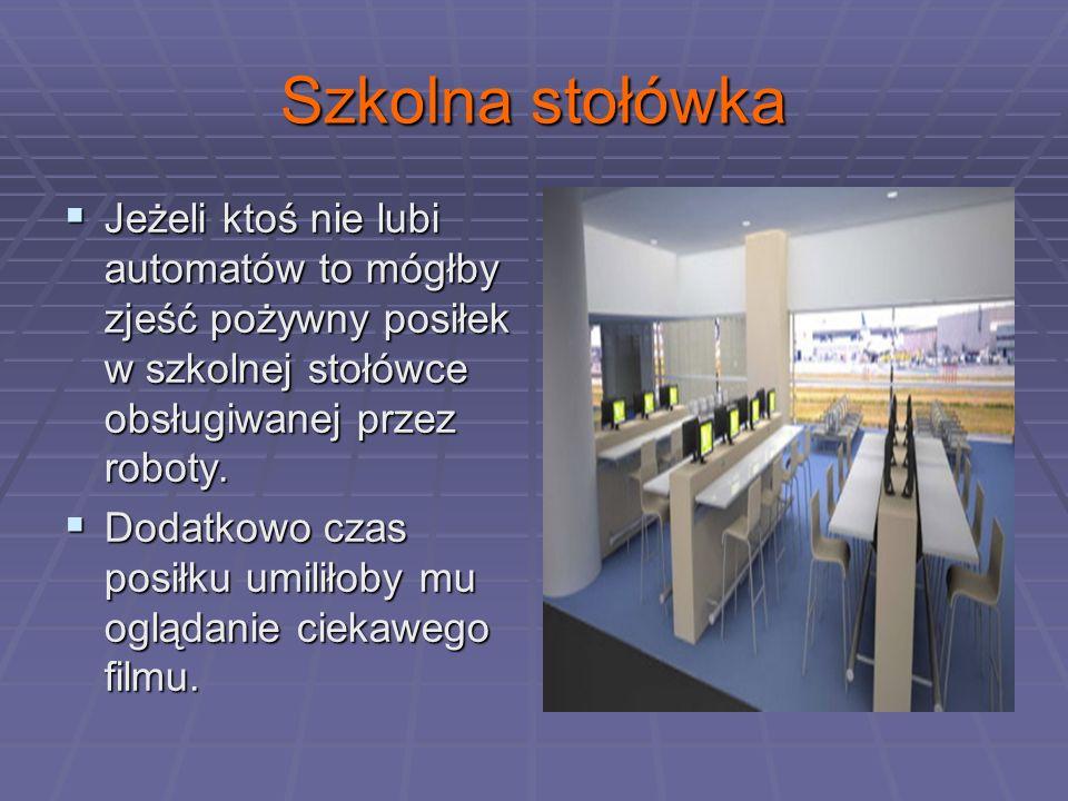 Szkolna stołówka Jeżeli ktoś nie lubi automatów to mógłby zjeść pożywny posiłek w szkolnej stołówce obsługiwanej przez roboty.