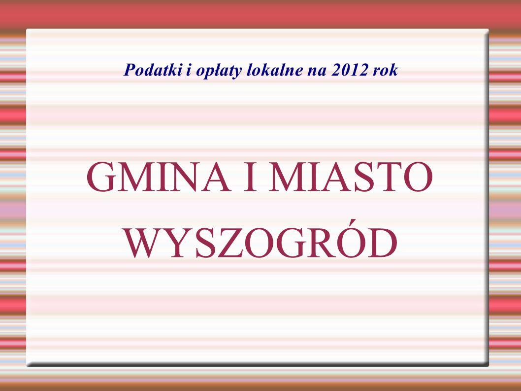 Podatki i opłaty lokalne na 2012 rok GMINA I MIASTO WYSZOGRÓD