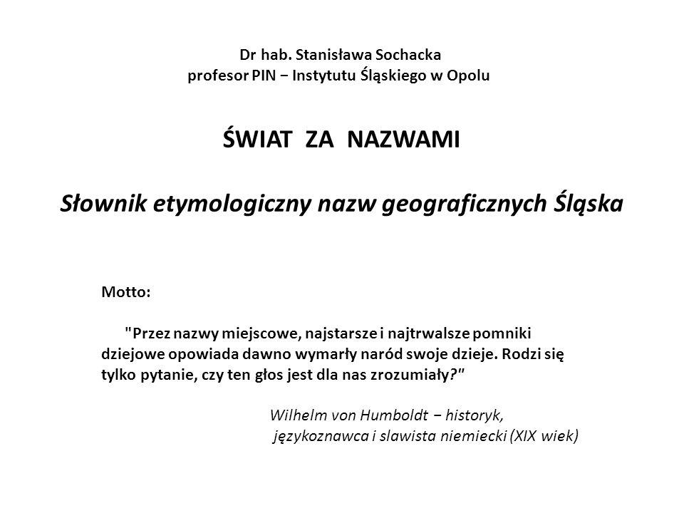ŚWIAT ZA NAZWAMI Słownik etymologiczny nazw geograficznych Śląska Dr hab.