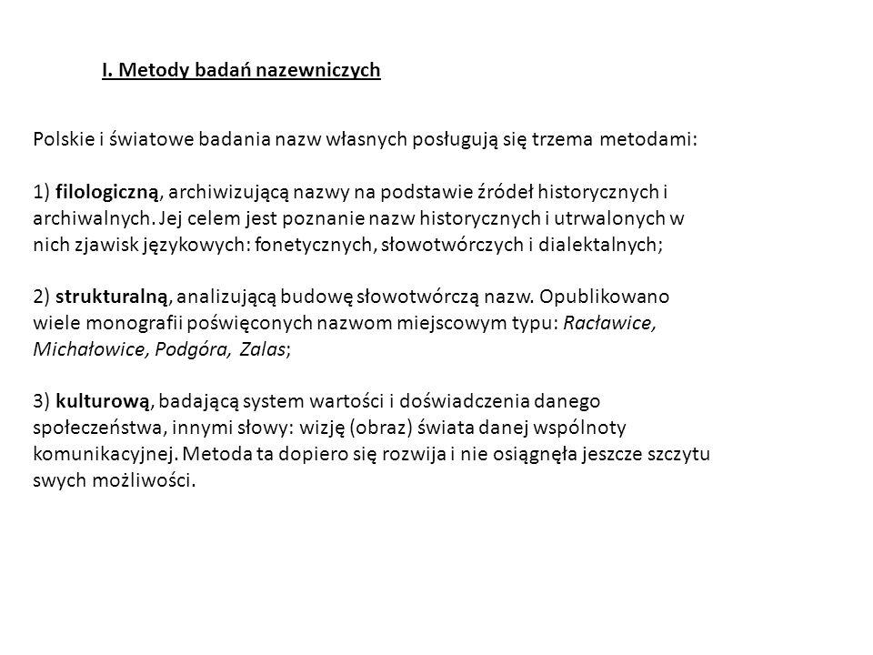I. Metody badań nazewniczych Polskie i światowe badania nazw własnych posługują się trzema metodami: 1) filologiczną, archiwizującą nazwy na podstawie