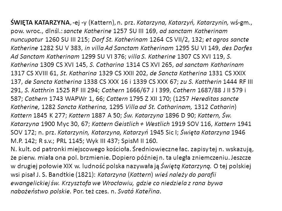 ŚWIĘTA KATARZYNA, -ej -y (Kattern), n. prz. Katarzyna, Katarzyń, Katarzynin, wś-gm., pow. wroc., dlnśl.: sancte Katherine 1257 SU III 169, ad sanctam