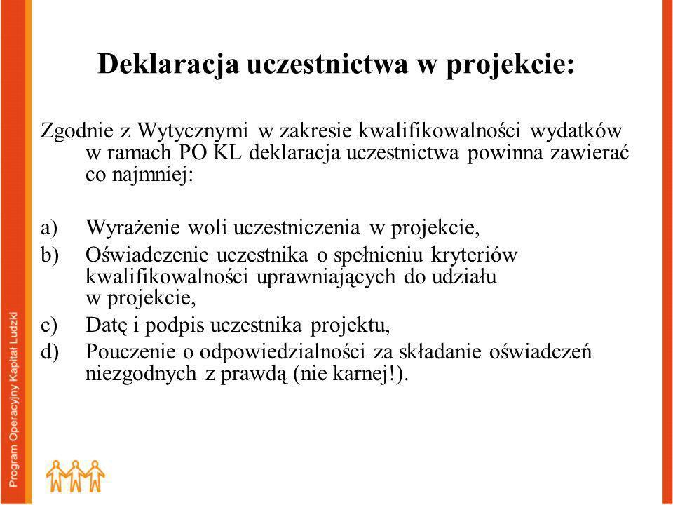 Deklaracja uczestnictwa w projekcie: Zgodnie z Wytycznymi w zakresie kwalifikowalności wydatków w ramach PO KL deklaracja uczestnictwa powinna zawierać co najmniej: a)Wyrażenie woli uczestniczenia w projekcie, b)Oświadczenie uczestnika o spełnieniu kryteriów kwalifikowalności uprawniających do udziału w projekcie, c)Datę i podpis uczestnika projektu, d)Pouczenie o odpowiedzialności za składanie oświadczeń niezgodnych z prawdą (nie karnej!).