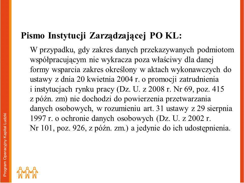 Pismo Instytucji Zarządzającej PO KL: W przypadku, gdy zakres danych przekazywanych podmiotom współpracującym nie wykracza poza właściwy dla danej formy wsparcia zakres określony w aktach wykonawczych do ustawy z dnia 20 kwietnia 2004 r.