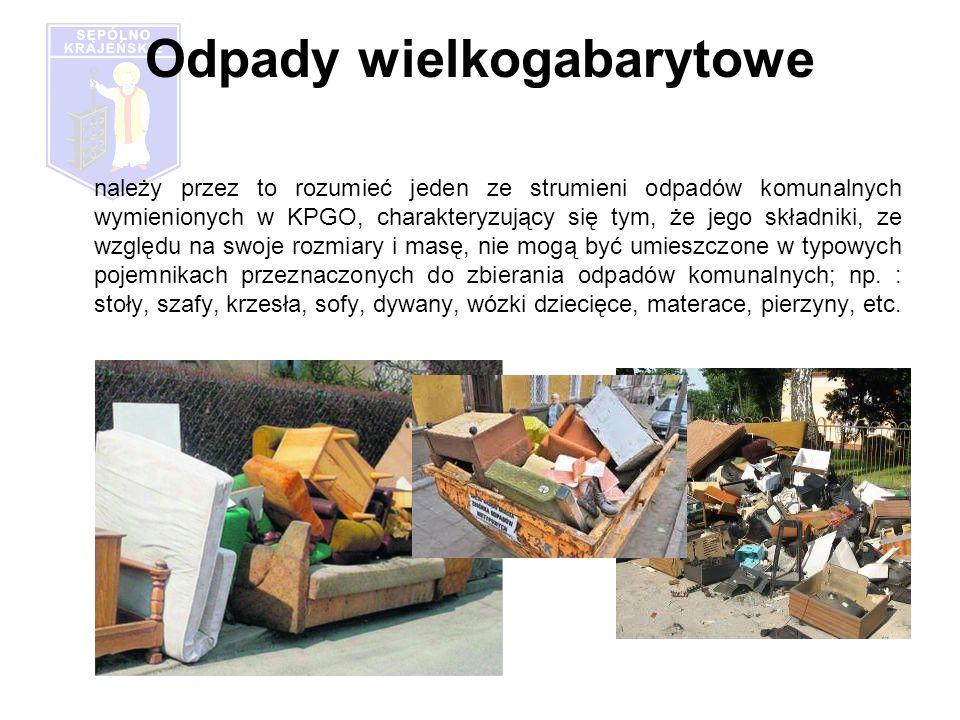 Odpady wielkogabarytowe należy przez to rozumieć jeden ze strumieni odpadów komunalnych wymienionych w KPGO, charakteryzujący się tym, że jego składniki, ze względu na swoje rozmiary i masę, nie mogą być umieszczone w typowych pojemnikach przeznaczonych do zbierania odpadów komunalnych; np.