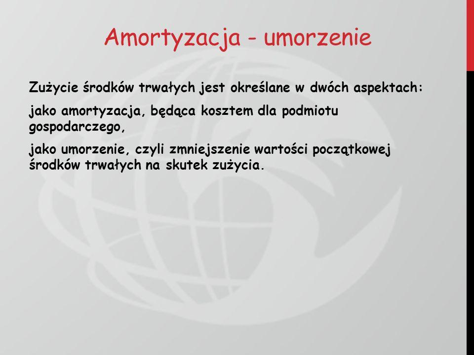 Amortyzacja - umorzenie Zużycie środków trwałych jest określane w dwóch aspektach: jako amortyzacja, będąca kosztem dla podmiotu gospodarczego, jako u