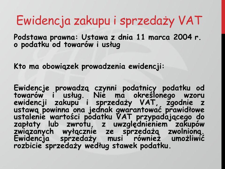 Ewidencja zakupu i sprzedaży VAT Podstawa prawna: Ustawa z dnia 11 marca 2004 r. o podatku od towarów i usług Kto ma obowiązek prowadzenia ewidencji:
