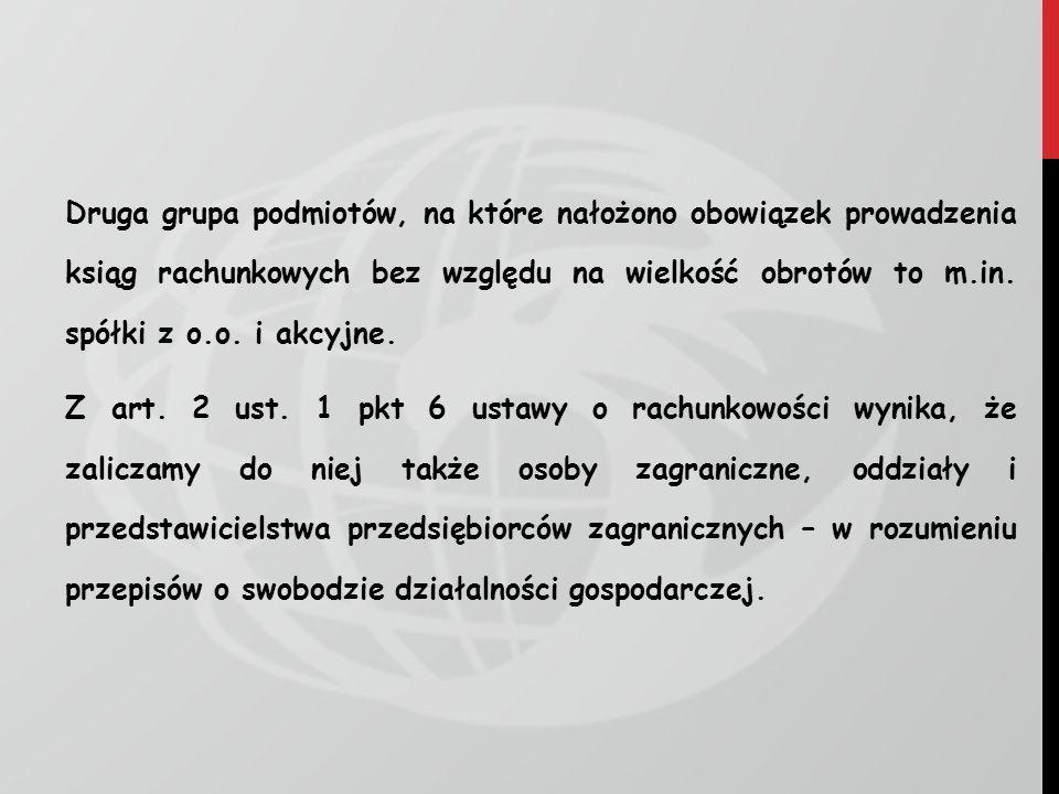 Druga grupa podmiotów, na które nałożono obowiązek prowadzenia ksiąg rachunkowych bez względu na wielkość obrotów to m.in. spółki z o.o. i akcyjne. Z