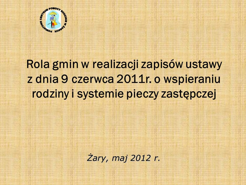 Rola gmin w realizacji zapisów ustawy z dnia 9 czerwca 2011r. o wspieraniu rodziny i systemie pieczy zastępczej Żary, maj 2012 r.