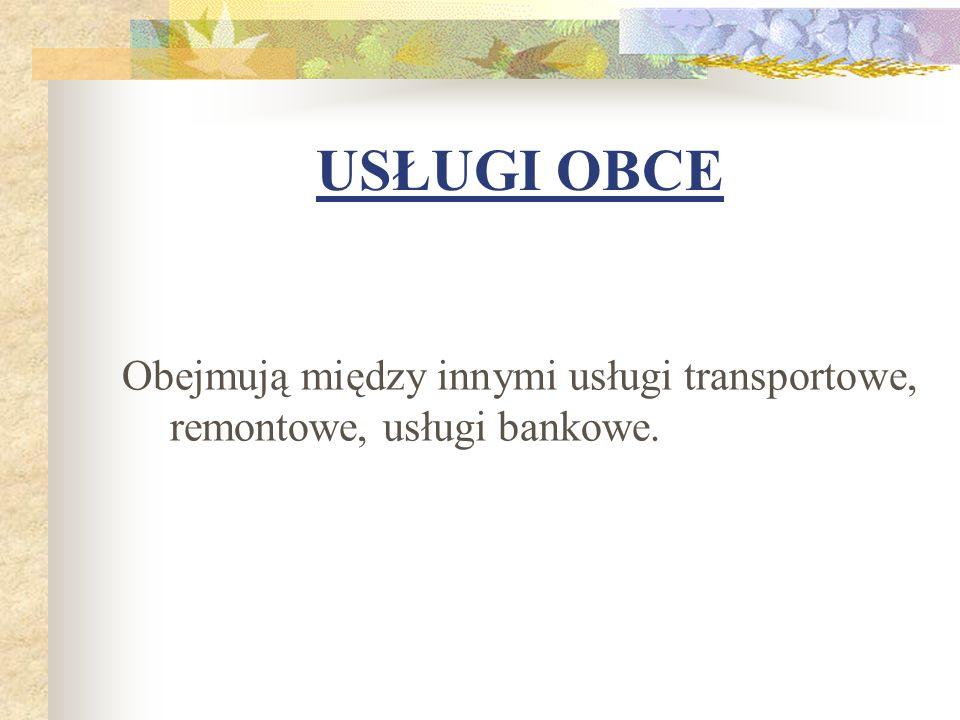USŁUGI OBCE Obejmują między innymi usługi transportowe, remontowe, usługi bankowe.
