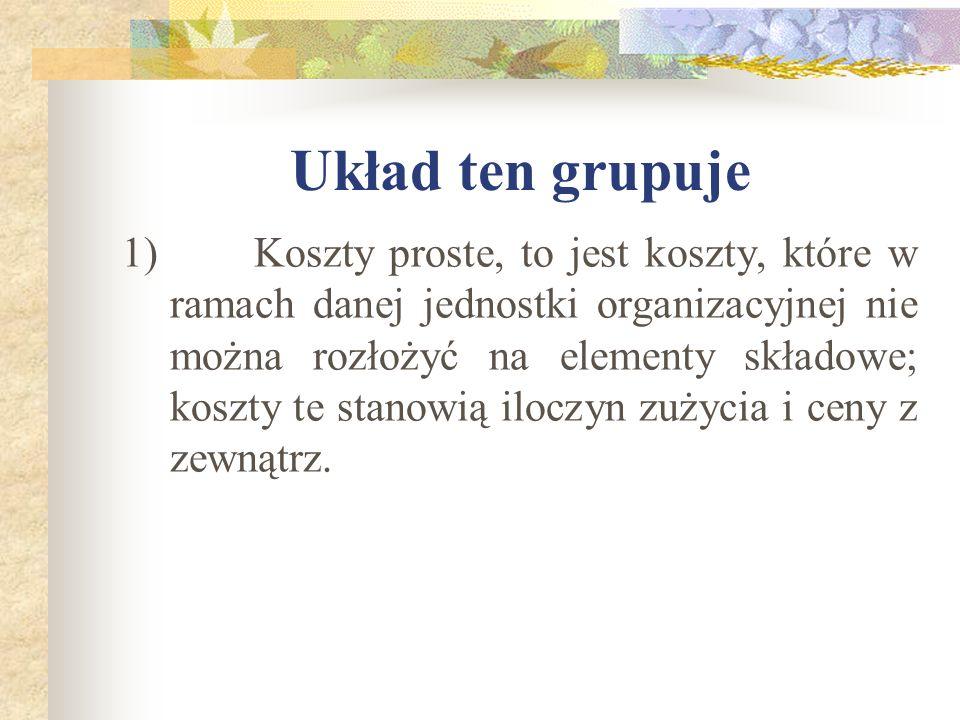 Układ ten grupuje 1) Koszty proste, to jest koszty, które w ramach danej jednostki organizacyjnej nie można rozłożyć na elementy składowe; koszty te s
