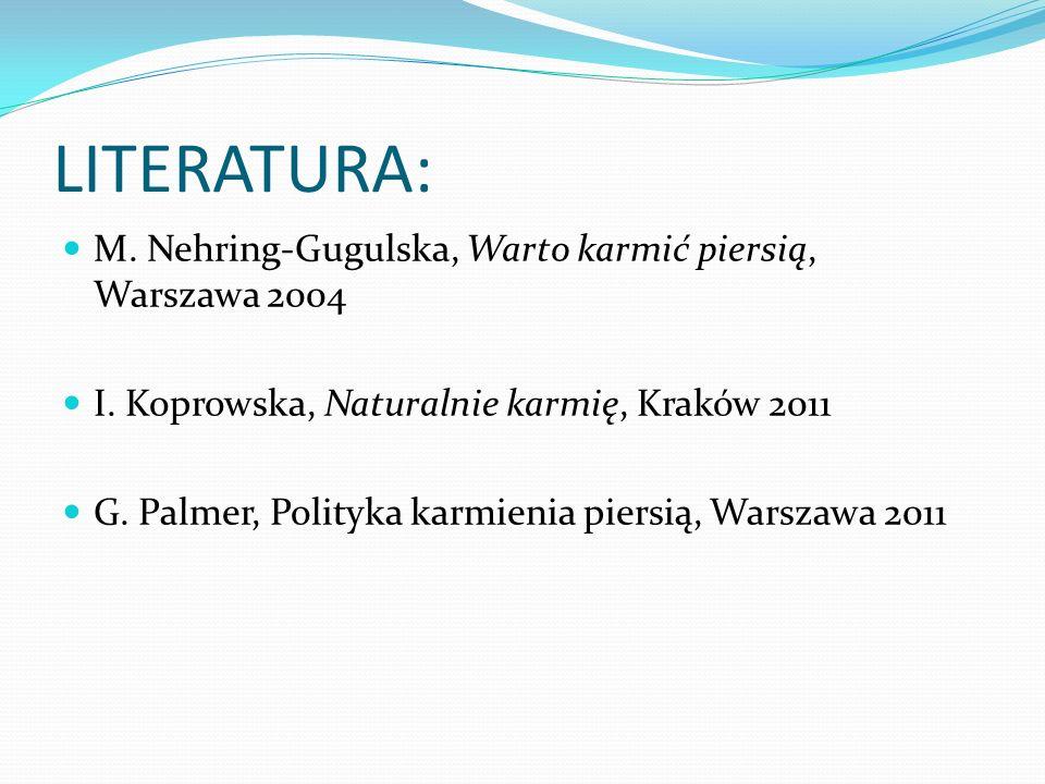 LITERATURA: M. Nehring-Gugulska, Warto karmić piersią, Warszawa 2004 I. Koprowska, Naturalnie karmię, Kraków 2011 G. Palmer, Polityka karmienia piersi