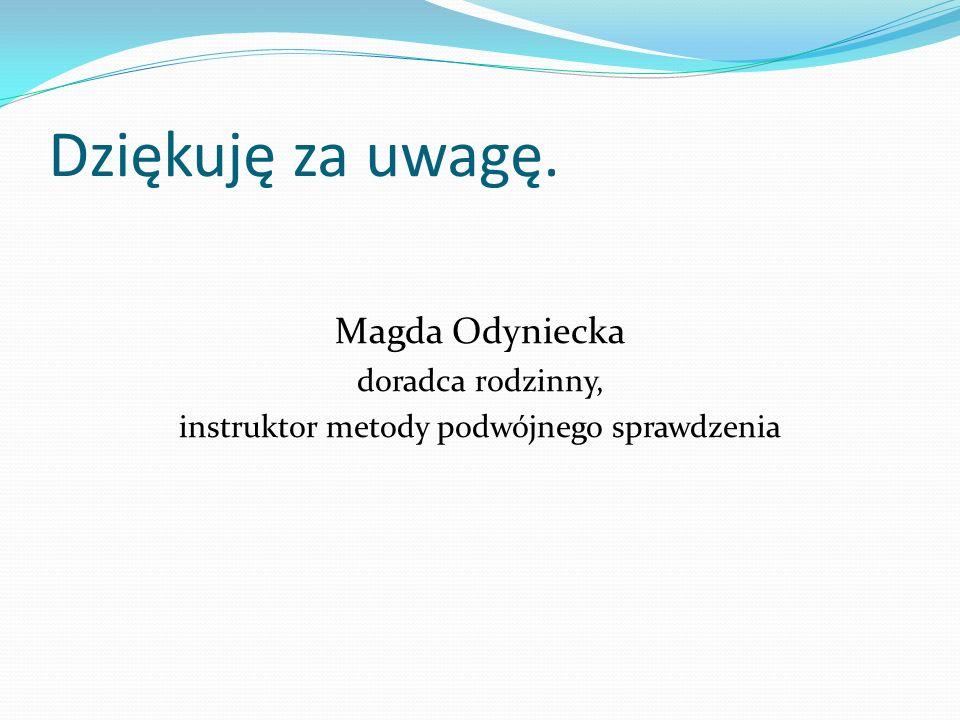 Dziękuję za uwagę. Magda Odyniecka doradca rodzinny, instruktor metody podwójnego sprawdzenia