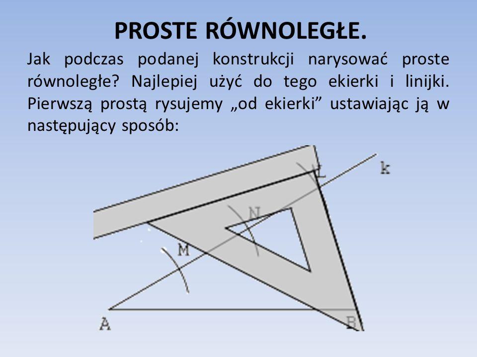 PROSTE RÓWNOLEGŁE. Jak podczas podanej konstrukcji narysować proste równoległe? Najlepiej użyć do tego ekierki i linijki. Pierwszą prostą rysujemy od