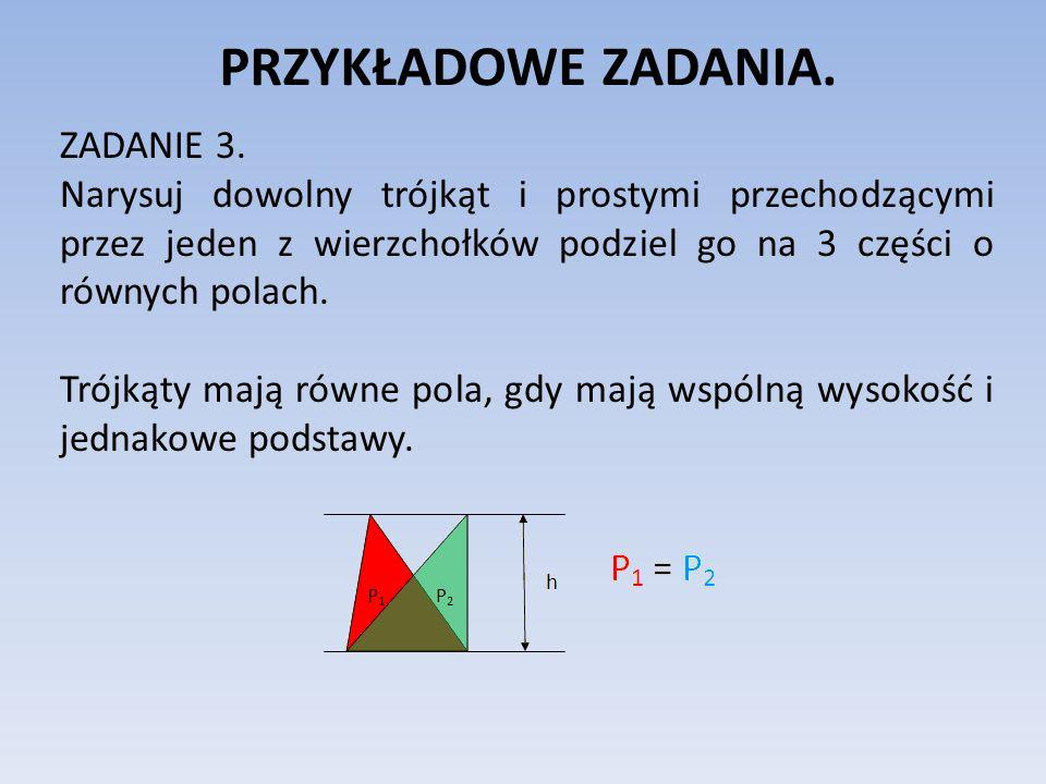 PRZYKŁADOWE ZADANIA. ZADANIE 3. Narysuj dowolny trójkąt i prostymi przechodzącymi przez jeden z wierzchołków podziel go na 3 części o równych polach.