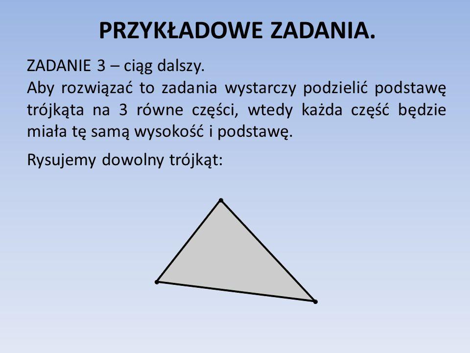 PRZYKŁADOWE ZADANIA. ZADANIE 3 – ciąg dalszy. Aby rozwiązać to zadania wystarczy podzielić podstawę trójkąta na 3 równe części, wtedy każda część będz