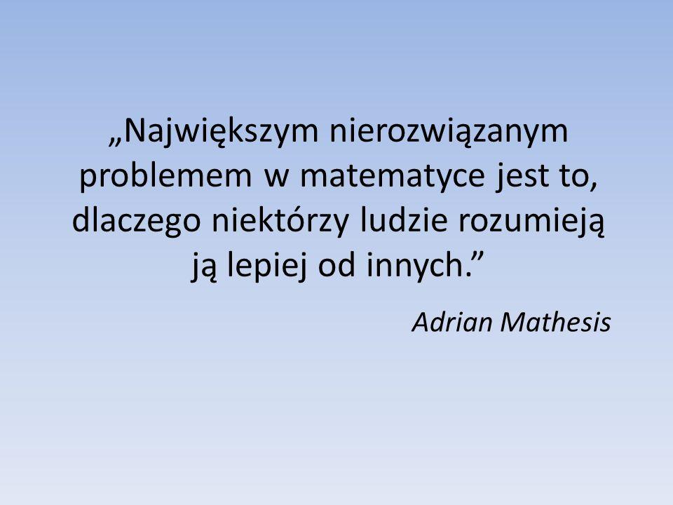 Największym nierozwiązanym problemem w matematyce jest to, dlaczego niektórzy ludzie rozumieją ją lepiej od innych. Adrian Mathesis