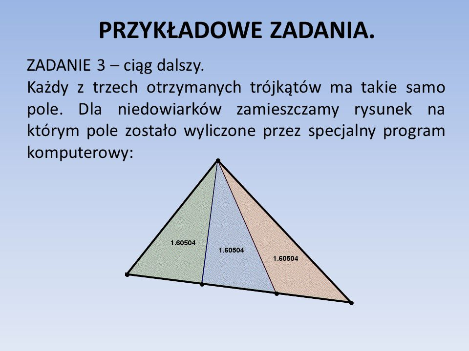 PRZYKŁADOWE ZADANIA. ZADANIE 3 – ciąg dalszy. Każdy z trzech otrzymanych trójkątów ma takie samo pole. Dla niedowiarków zamieszczamy rysunek na którym