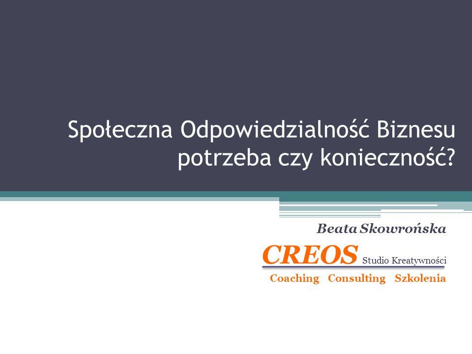 Społeczna Odpowiedzialność Biznesu potrzeba czy konieczność? Beata Skowrońska CREOS Studio Kreatywności Coaching Consulting Szkolenia