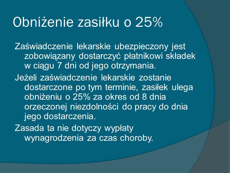 Obniżenie zasiłku o 25% Zaświadczenie lekarskie ubezpieczony jest zobowiązany dostarczyć płatnikowi składek w ciągu 7 dni od jego otrzymania. Jeżeli z
