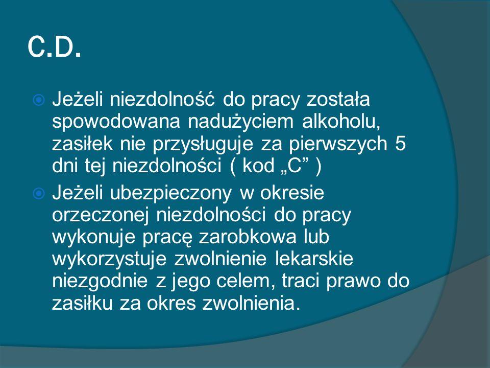 C.D. Jeżeli niezdolność do pracy została spowodowana nadużyciem alkoholu, zasiłek nie przysługuje za pierwszych 5 dni tej niezdolności ( kod C ) Jeżel