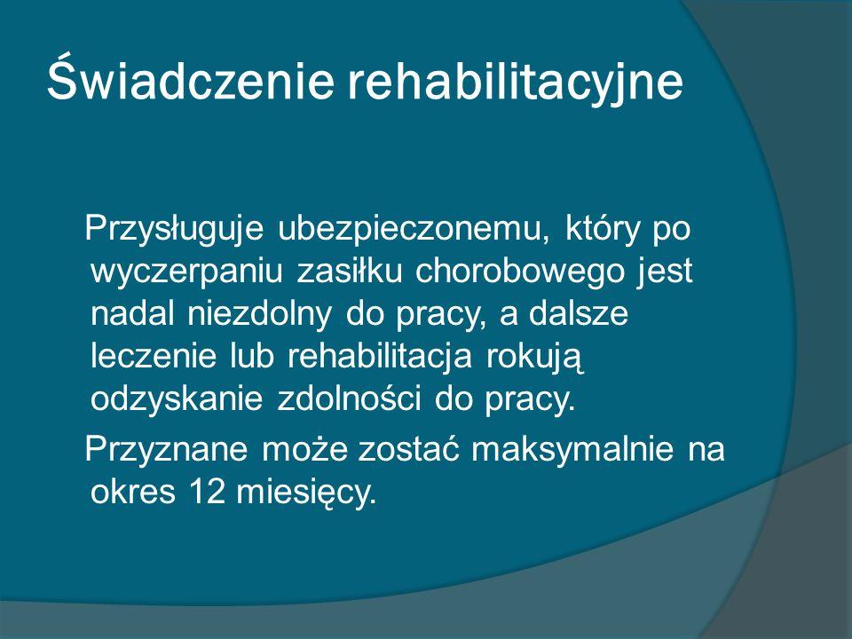 Świadczenie rehabilitacyjne Przysługuje ubezpieczonemu, który po wyczerpaniu zasiłku chorobowego jest nadal niezdolny do pracy, a dalsze leczenie lub