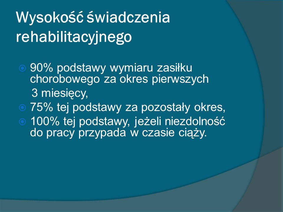 Wysokość świadczenia rehabilitacyjnego 90% podstawy wymiaru zasiłku chorobowego za okres pierwszych 3 miesięcy, 75% tej podstawy za pozostały okres, 1