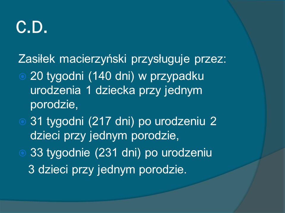 C.D. Zasiłek macierzyński przysługuje przez: 20 tygodni (140 dni) w przypadku urodzenia 1 dziecka przy jednym porodzie, 31 tygodni (217 dni) po urodze