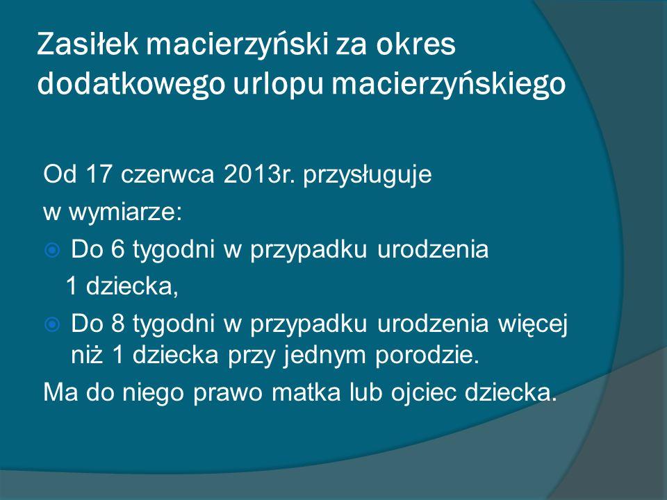 Zasiłek macierzyński za okres dodatkowego urlopu macierzyńskiego Od 17 czerwca 2013r. przysługuje w wymiarze: Do 6 tygodni w przypadku urodzenia 1 dzi