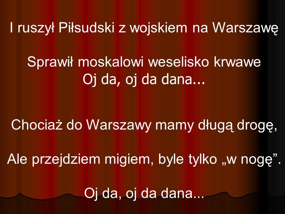 I ruszył Piłsudski z wojskiem na Warszawę Sprawił moskalowi weselisko krwawe Oj da, oj da dana... Chociaż do Warszawy mamy długą drogę, Ale przejdziem