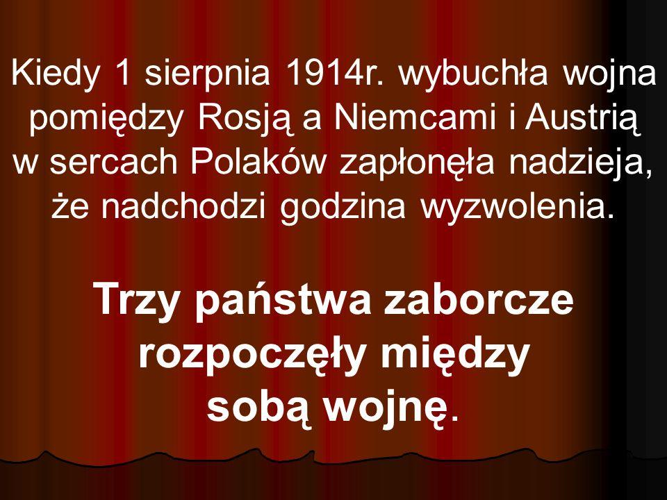 Kiedy 1 sierpnia 1914r. wybuchła wojna pomiędzy Rosją a Niemcami i Austrią w sercach Polaków zapłonęła nadzieja, że nadchodzi godzina wyzwolenia. Trzy