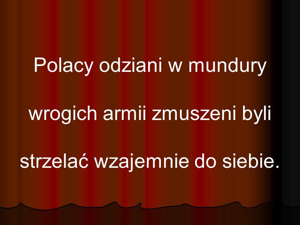 Polacy odziani w mundury wrogich armii zmuszeni byli strzelać wzajemnie do siebie.
