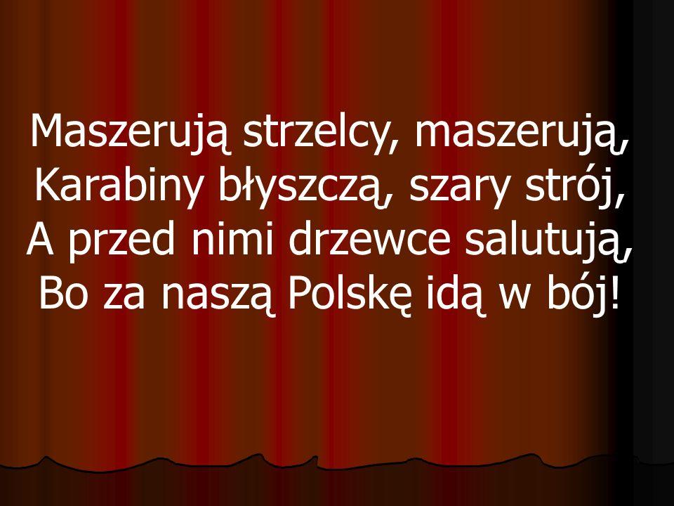 Maszerują strzelcy, maszerują, Karabiny błyszczą, szary strój, A przed nimi drzewce salutują, Bo za naszą Polskę idą w bój!