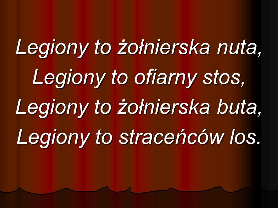 Legiony to żołnierska nuta, Legiony to ofiarny stos, Legiony to żołnierska buta, Legiony to straceńców los.