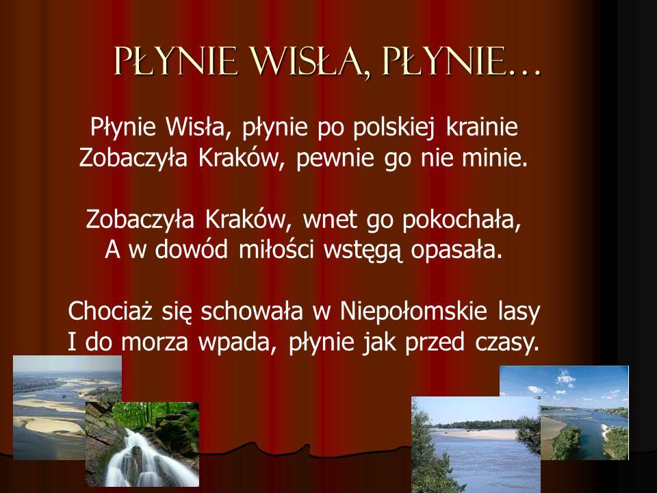 Płynie Wisła, płynie… Płynie Wisła, płynie po polskiej krainie Zobaczyła Kraków, pewnie go nie minie. Zobaczyła Kraków, wnet go pokochała, A w dowód m