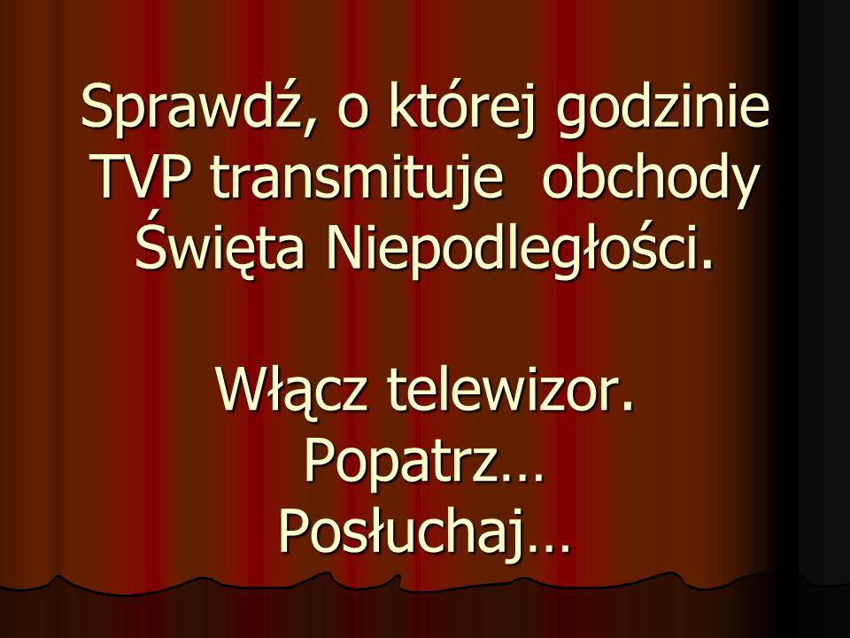 Sprawdź, o której godzinie TVP transmituje obchody Święta Niepodległości. Włącz telewizor. Popatrz… Posłuchaj…