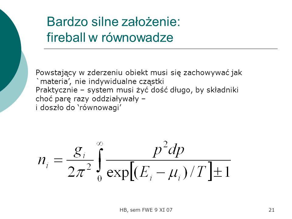 HB, sem FWE 9 XI 0721 Bardzo silne założenie: fireball w równowadze Powstający w zderzeniu obiekt musi się zachowywać jak `materia, nie indywidualne cząstki Praktycznie – system musi żyć dość długo, by składniki choć parę razy oddziaływały – i doszło do równowagi