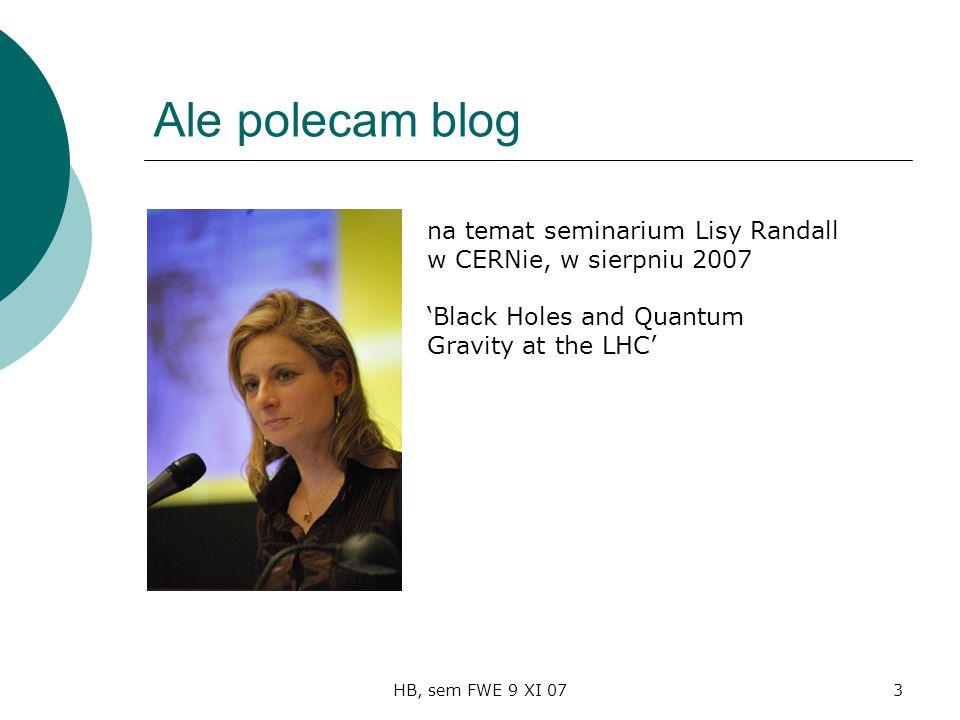 HB, sem FWE 9 XI 073 Ale polecam blog na temat seminarium Lisy Randall w CERNie, w sierpniu 2007 Black Holes and Quantum Gravity at the LHC