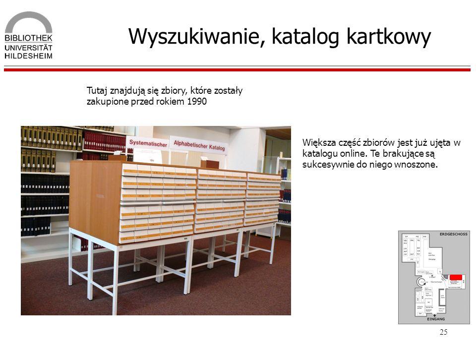 25 Wyszukiwanie, katalog kartkowy Tutaj znajdują się zbiory, które zostały zakupione przed rokiem 1990 Większa część zbiorów jest już ujęta w katalogu
