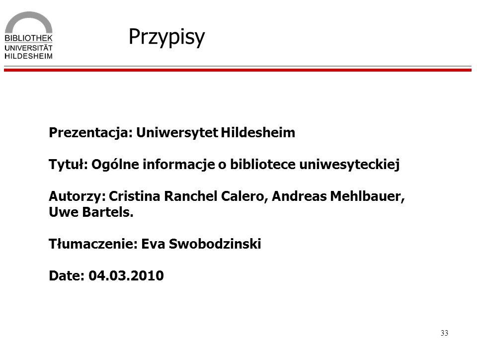 33 Przypisy Prezentacja: Uniwersytet Hildesheim Tytuł: Ogólne informacje o bibliotece uniwesyteckiej Autorzy: Cristina Ranchel Calero, Andreas Mehlbau