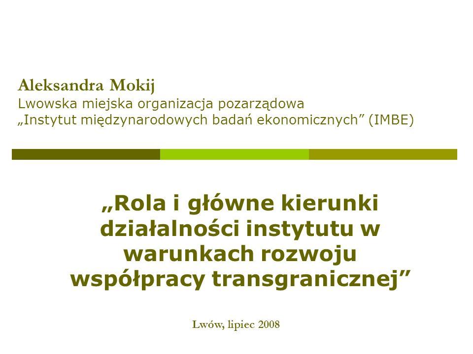 Rola i główne kierunki działalności instytutu w warunkach rozwoju współpracy transgranicznej Aleksandra Mokij Lwowska miejska organizacja pozarządowa Instytut międzynarodowych badań ekonomicznych (IMBE) Lwów, lipiec 2008