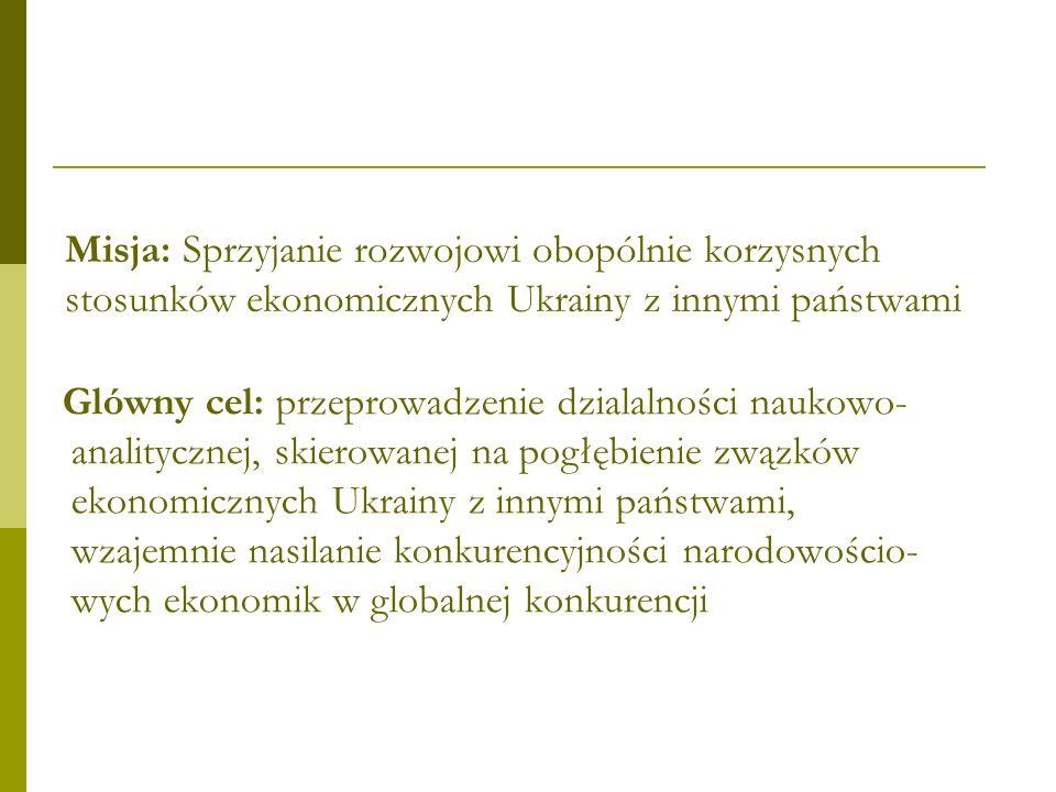Misja: Sprzyjanie rozwojowi obopólnie korzysnych stosunków ekonomicznych Ukrainy z innymi państwami Glówny cel: przeprowadzenie dzialalności naukowo- analitycznej, skierowanej na pogłębienie zwązków ekonomicznych Ukrainy z innymi państwami, wzajemnie nasilanie konkurencyjności narodowościo- wych ekonomik w globalnej konkurencji