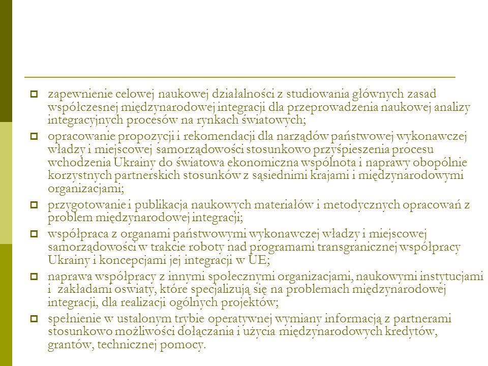 zapewnienie celowej naukowej działalności z studiowania głównych zasad współczesnej międzynarodowej integracji dla przeprowadzenia naukowej analizy integracyjnych procesów na rynkach światowych; opracowanie propozycji i rekomendacji dla narządów państwowej wykonawczej władzy i miejscowej samorządowości stosunkowo przyśpieszenia procesu wchodzenia Ukrainy do światowa ekonomiczna wspólnota i naprawy obopólnie korzystnych partnerskich stosunków z sąsiednimi krajami і międzynarodowymi organizacjami; przygotowanie i publikacja naukowych materiałów i metodycznych opracowań z problem międzynarodowej integracji; współpraca z organami państwowymi wykonawczej władzy i miejscowej samorządowości w trakcie roboty nad programami transgranicznej współpracy Ukrainy i koncepcjami jej integracji w UE; naprawa współpracy z innymi społecznymi organizacjami, naukowymi instytucjami i zakładami oswiaty, które specjalizują się na problemach międzynarodowej integracji, dla realizacji ogólnych projektów; spełnienie w ustalonym trybie operatywnej wymiany informacją z partnerami stosunkowo możliwości dołączania i użycia międzynarodowych kredytów, grantów, technicznej pomocy.
