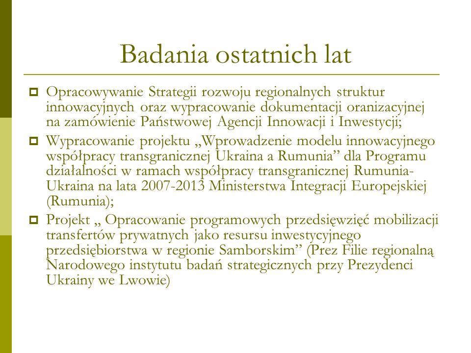 Badania ostatnich lat Opracowywanie Strategii rozwoju regionalnych struktur innowacyjnych oraz wypracowanie dokumentacji oranizacyjnej na zamówienie Państwowej Agencji Innowacji i Inwestycji; Wypracowanie projektu Wprowadzenie modelu innowacyjnego współpracy transgranicznej Ukraina a Rumunia dla Programu działalności w ramach współpracy transgranicznej Rumunia- Ukraina na lata 2007-2013 Ministerstwa Integracji Europejskiej (Rumunia); Projekt Opracowanie programowych przedsięwzięć mobilizacji transfertów prywatnych jako resursu inwestycyjnego przedsiębiorstwa w regionie Samborskim (Prez Filie regionalną Narodowego instytutu badań strategicznych przy Prezydenci Ukrainy we Lwowie)