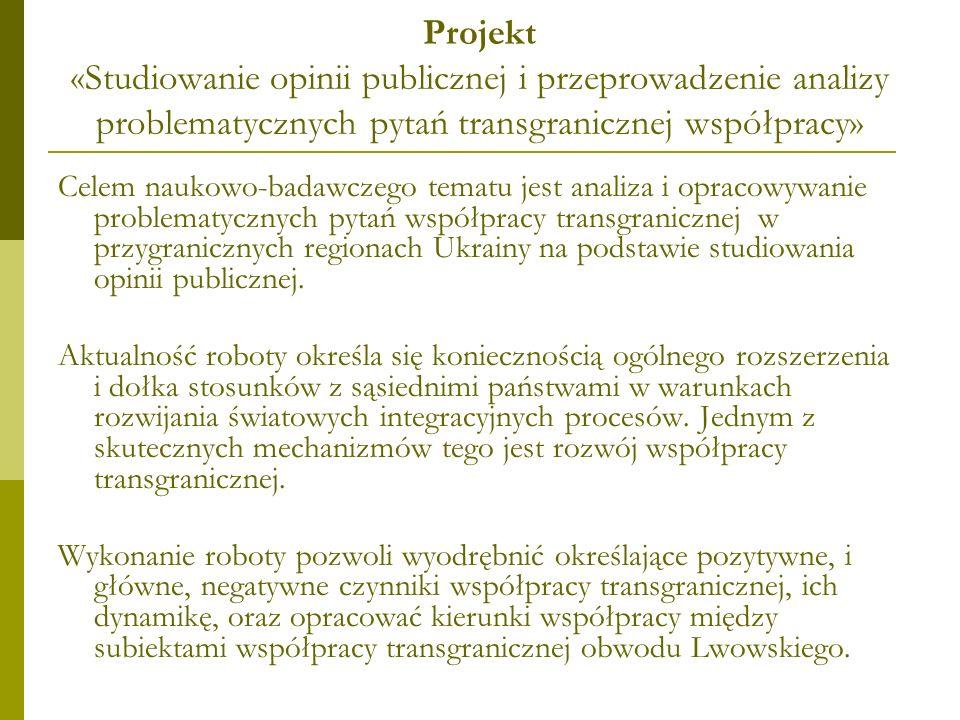 Projekt «Studiowanie opinii publicznej i przeprowadzenie analizy problematycznych pytań transgranicznej współpracy» Celem naukowo-badawczego tematu jest analiza i opracowywanie problematycznych pytań współpracy transgranicznej w przygranicznych regionach Ukrainy na podstawie studiowania opinii publicznej.