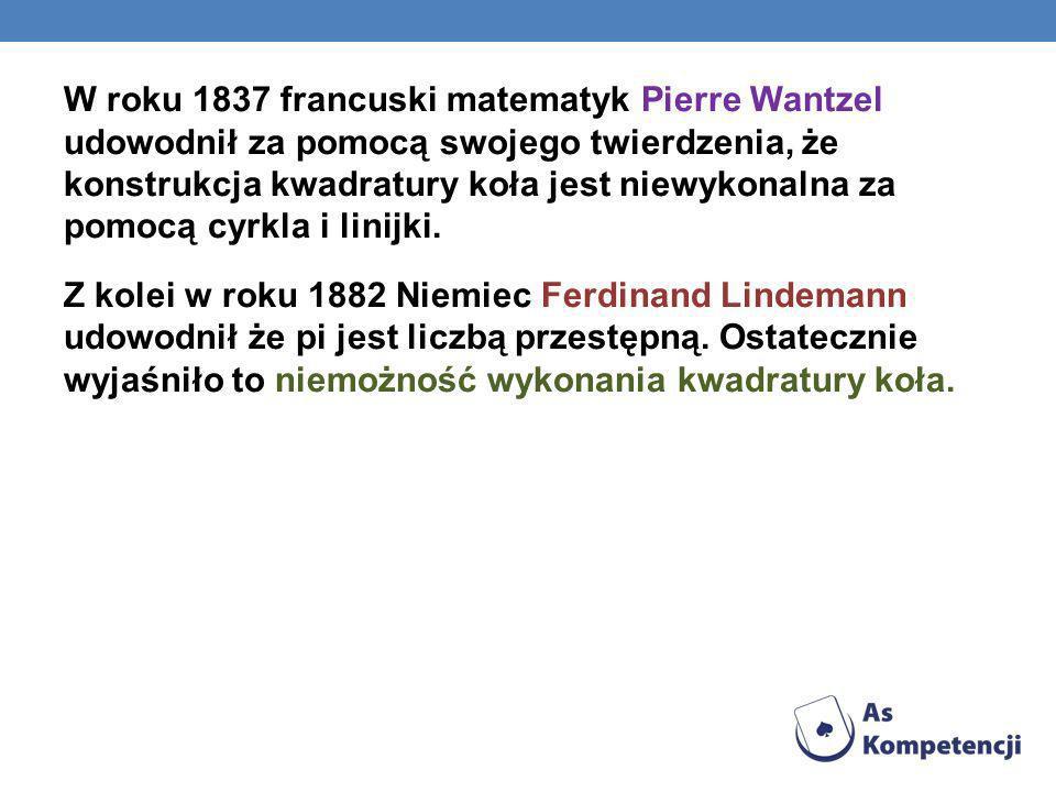 W roku 1837 francuski matematyk Pierre Wantzel udowodnił za pomocą swojego twierdzenia, że konstrukcja kwadratury koła jest niewykonalna za pomocą cyr