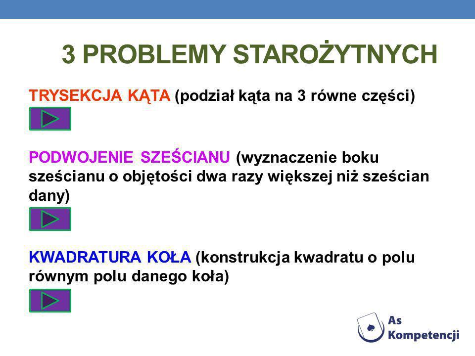 3 PROBLEMY STAROŻYTNYCH TRYSEKCJA KĄTA (podział kąta na 3 równe części) PODWOJENIE SZEŚCIANU (wyznaczenie boku sześcianu o objętości dwa razy większej