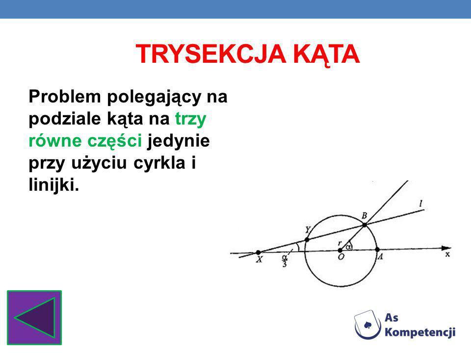 TRYSEKCJA KĄTA Problem polegający na podziale kąta na trzy równe części jedynie przy użyciu cyrkla i linijki.