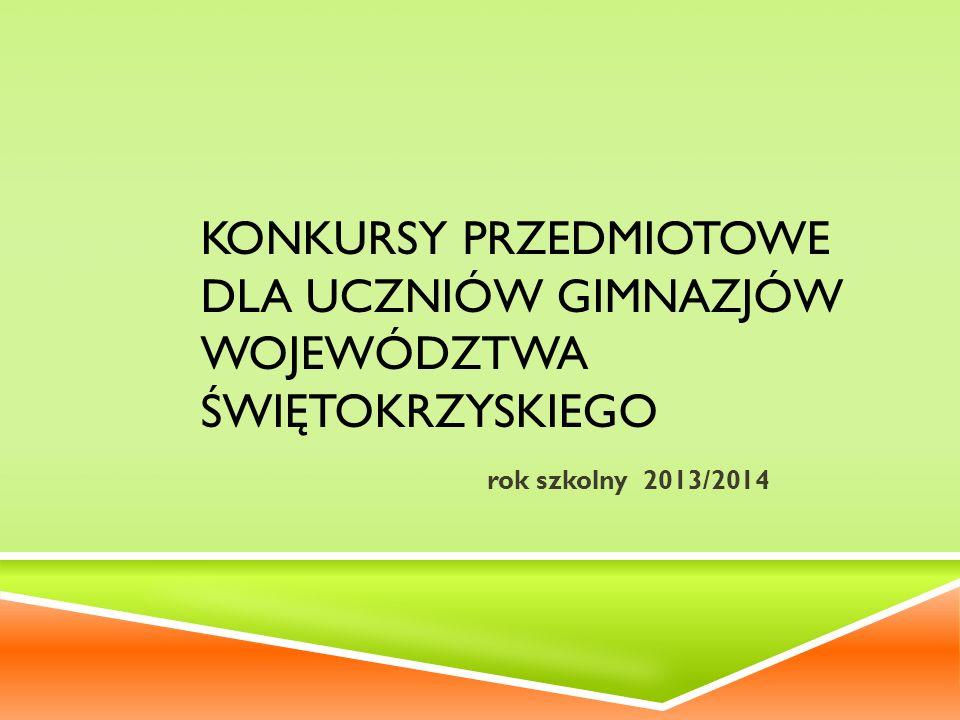 KONKURSY PRZEDMIOTOWE DLA UCZNIÓW GIMNAZJÓW WOJEWÓDZTWA ŚWIĘTOKRZYSKIEGO rok szkolny 2013/2014