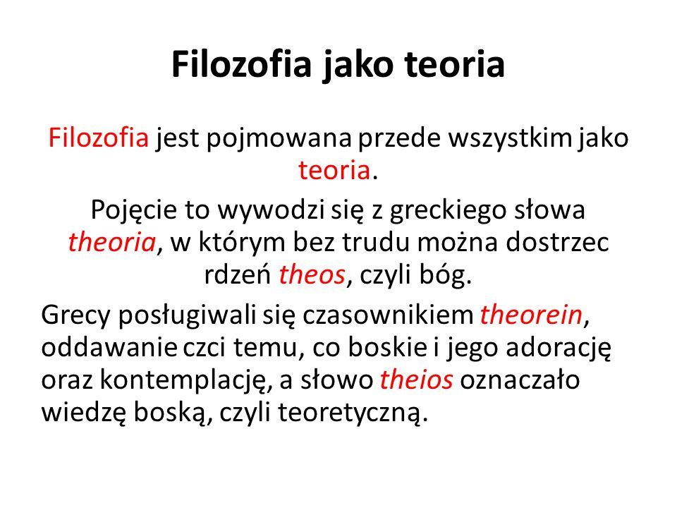 Filozofia jako teoria Filozofia jest pojmowana przede wszystkim jako teoria. Pojęcie to wywodzi się z greckiego słowa theoria, w którym bez trudu możn